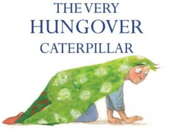 The Very Hungover Caterpillar: a book for adults who drank too much from the big sippy cup.